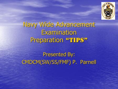 "Navy Wide Advancement Examination Preparation ""TIPS"" Presented By: CMDCM(SW/SS/FMF) P. Parnell."