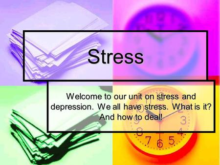 Stress Welcome to our unit on stress and depression. We all have stress. What is it? And how to deal!