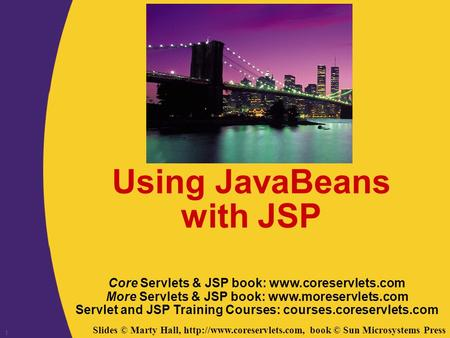 Slides © Marty Hall,  book © Sun Microsystems Press 1 Using JavaBeans with JSP Core Servlets & JSP book: