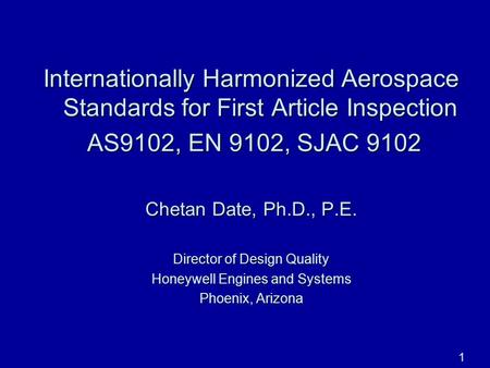 06/27/100 Internationally Harmonized Aerospace Standards for First Article Inspection AS9102, EN 9102, SJAC 9102 Chetan Date, Ph.D., P.E. Director of Design.
