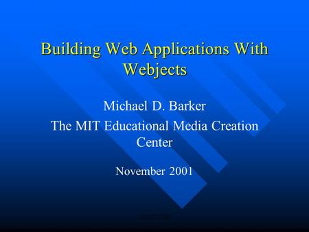© MIT 2000 Building Web Applications With Webjects Michael D. Barker The MIT Educational Media Creation Center November 2001.