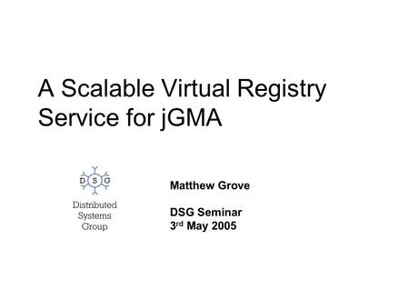A Scalable Virtual Registry Service for jGMA Matthew Grove DSG Seminar 3 rd May 2005.