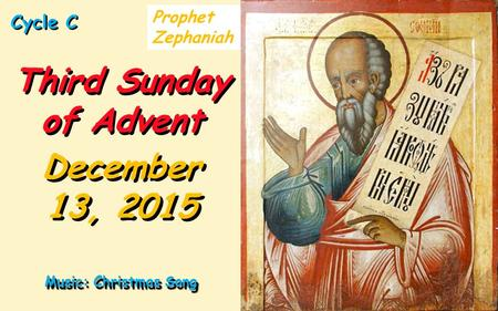 Cycle C Third Sunday of Advent December 13, 2015 Music: Christmas Song Prophet Zephaniah.