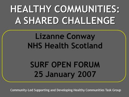 Lizanne Conway NHS Health Scotland SURF OPEN FORUM 25 January 2007 Community-Led Supporting and Developing Healthy Communities Task Group HEALTHY COMMUNITIES: