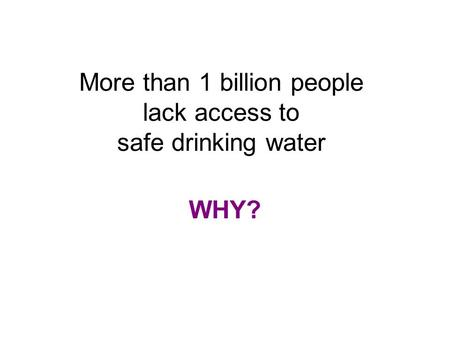 More than 1 billion people lack access to safe drinking water WHY?