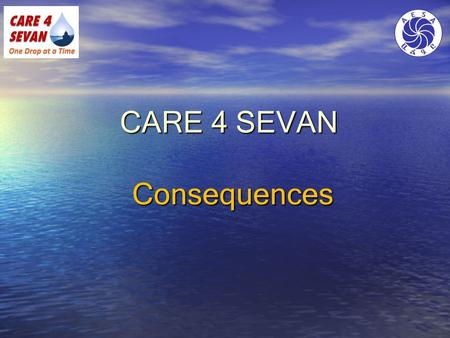 CARE 4 SEVAN Consequences. Consequences of the Problems Health – epidemic diseases Health – epidemic diseases Economy Economy Reduced fisherman income.