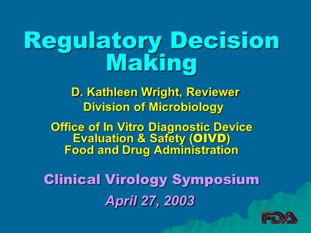 Regulatory Decision Making D. Kathleen Wright, Reviewer Division of Microbiology Office of In Vitro Diagnostic Device Evaluation & Safety ( OIVD ) Food.