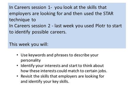 In Careers session 1- you look at the skills that employers are looking for and then used the STAR technique to In Careers session 2 - last week you used.