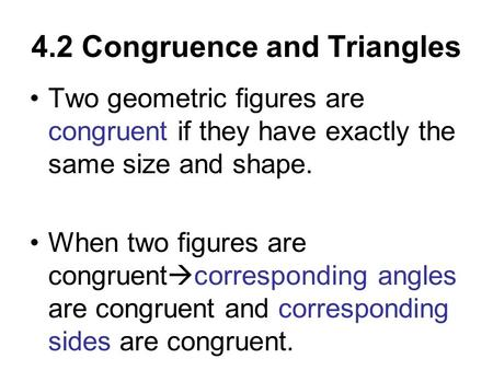4.2 Congruence and Triangles Two geometric figures are congruent if they have exactly the same size and shape. When two figures are congruent  corresponding.