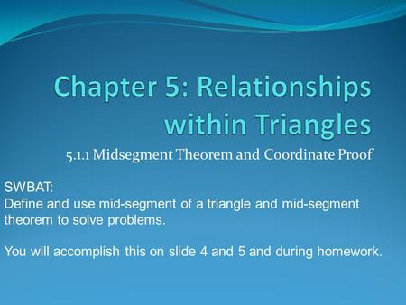 5.1.1 Midsegment Theorem and Coordinate Proof SWBAT: Define and use mid-segment of a triangle and mid-segment theorem to solve problems. You will accomplish.