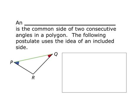 An _________________________ is the common side of two consecutive angles in a polygon. The following postulate uses the idea of an included side.