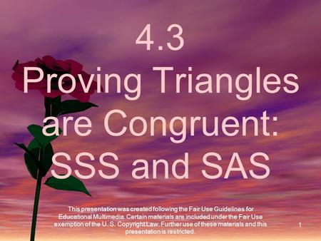 1 4.3 Proving Triangles are Congruent: SSS and SAS This presentation was created following the Fair Use Guidelines for Educational Multimedia. Certain.