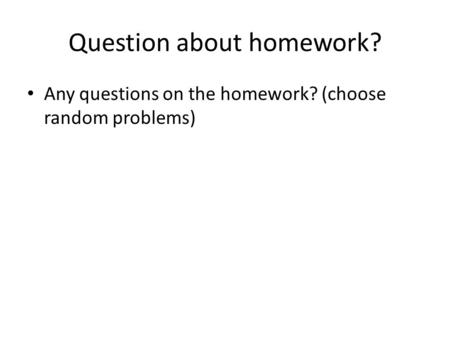 Question about homework? Any questions on the homework? (choose random problems)