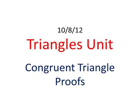 10/8/12 Triangles Unit Congruent Triangle Proofs.