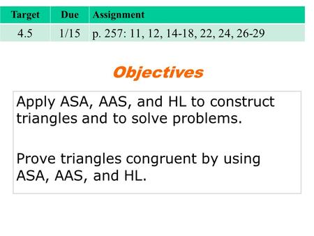 TargetDueAssignment 4.51/15p. 257: 11, 12, 14-18, 22, 24, 26-29 Objectives Apply ASA, AAS, and HL to construct triangles and to solve problems. Prove triangles.