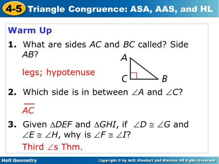Holt Geometry 4-5 Triangle Congruence: ASA, AAS, and HL Warm Up 1. What are sides AC and BC called? Side AB? 2. Which side is in between A and C? 3.