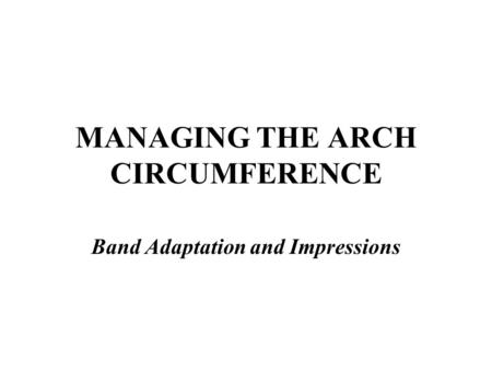 MANAGING THE ARCH CIRCUMFERENCE Band Adaptation and Impressions.