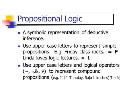 Propositional Logic A symbolic representation of deductive inference. Use upper case letters to represent simple propositions. E.g. Friday class rocks.