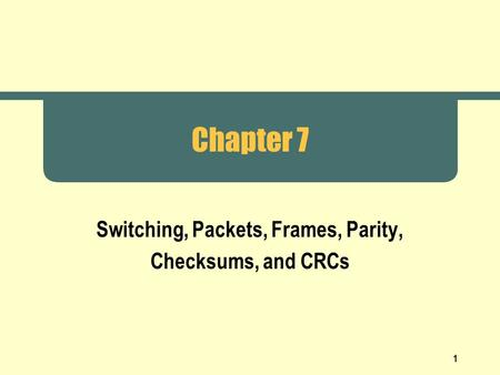 1 Chapter 7 Switching, Packets, Frames, Parity, Checksums, and CRCs.