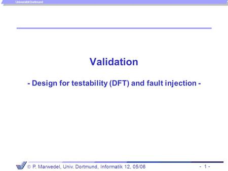- 1 -  P. Marwedel, Univ. Dortmund, Informatik 12, 05/06 Universität Dortmund Validation - Design for testability (DFT) and fault injection -