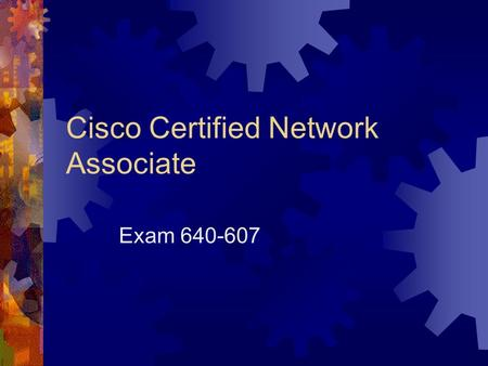 Cisco Certified Network Associate Exam 640-607. Objectives  To be able to install and configure Cisco routers.  To have a working knowledge of TCP/IP.