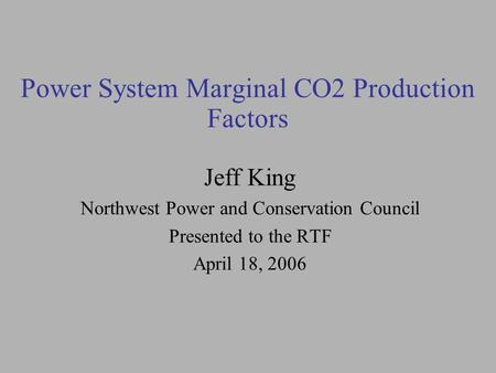 Power System Marginal CO2 Production Factors Jeff King Northwest Power and Conservation Council Presented to the RTF April 18, 2006.
