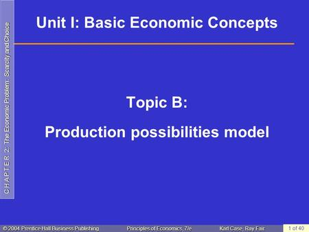 C H A P T E R 2: The Economic Problem: Scarcity and Choice © 2004 Prentice Hall Business PublishingPrinciples of Economics, 7/eKarl Case, Ray Fair 1 of.