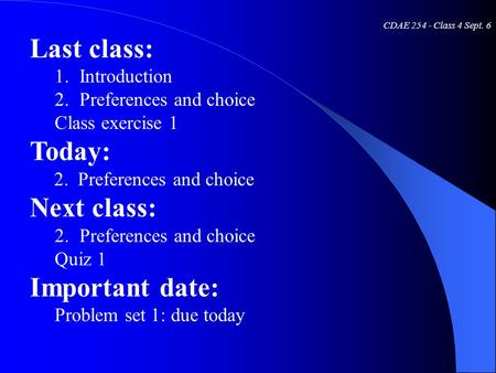 CDAE 254 - Class 4 Sept. 6 Last class: 1.Introduction 2.Preferences and choice Class exercise 1 Today: 2. Preferences and choice Next class: 2.Preferences.