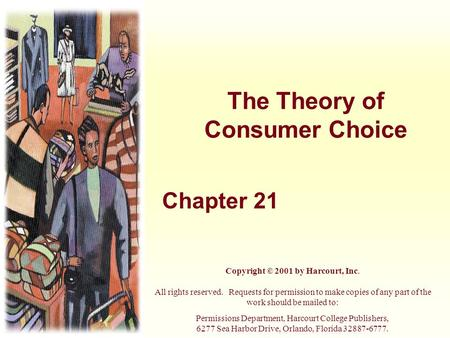 The Theory of Consumer Choice Chapter 21 Copyright © 2001 by Harcourt, Inc. All rights reserved. Requests for permission to make copies of any part of.