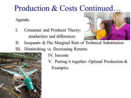 Production & Costs Continued… Agenda: I.Consumer and Producer Theory: similarities and differences II. Isoquants & The Marginal Rate of Technical Substitution.