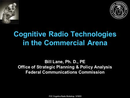 FCC Cognitive Radio Workshop 5/19/03 Cognitive Radio Technologies in the Commercial Arena Bill Lane, Ph. D., PE Office of Strategic Planning & Policy Analysis.