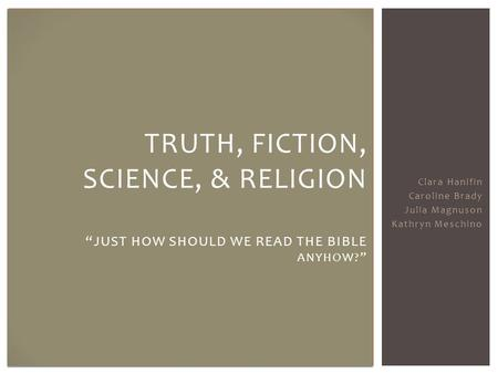 "Clara Hanifin Caroline Brady Julia Magnuson Kathryn Meschino TRUTH, FICTION, SCIENCE, & RELIGION ""JUST HOW SHOULD WE READ THE BIBLE ANYHOW?"""