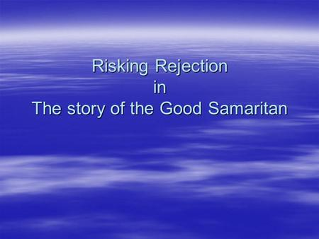 Risking Rejection in The story of the Good Samaritan.