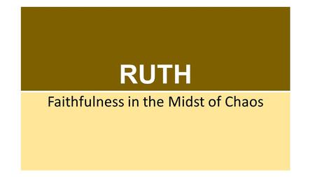 RUTH Faithfulness in the Midst of Chaos. RUTH: Major Characters Naomi – An Israelite woman who becomes a widow Ruth – Naomi's daughter-in-law, also a.