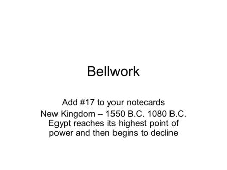 Bellwork Add #17 to your notecards New Kingdom – 1550 B.C. 1080 B.C. Egypt reaches its highest point of power and then begins to decline.