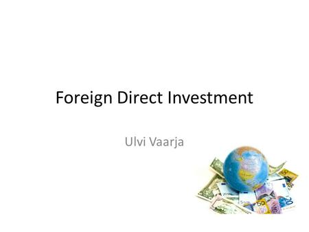 Foreign Direct Investment Ulvi Vaarja. FDI two main categories of international investment: – portfolio investment – foreign direct investment foreign.