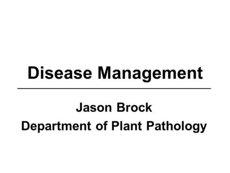 Disease Management Jason Brock Department of Plant Pathology.