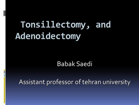Tonsillectomy, and Adenoidectomy Tonsillectomy, and Adenoidectomy Babak Saedi Assistant professor of tehran university.