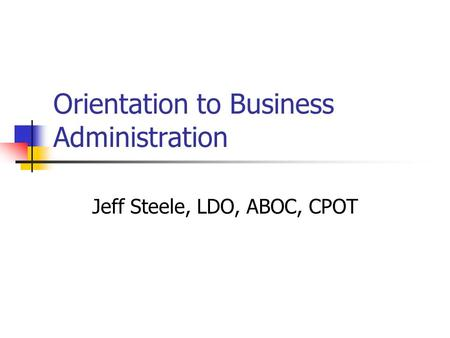 Orientation to Business Administration Jeff Steele, LDO, ABOC, CPOT.