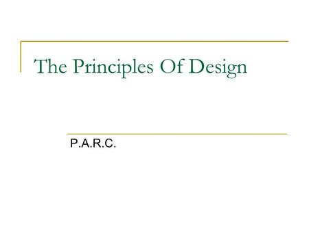 The Principles Of Design P.A.R.C.. Why do we need the principles? They bring order and organization They make it attractive. They make it interesting.