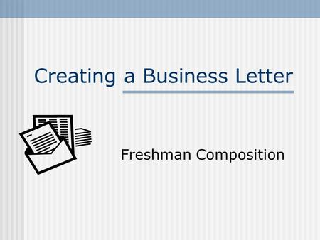 Creating a Business Letter Freshman Composition. 2 What is a Business Letter? Why write one? To Whom is one written? What should be in one? What is proper.