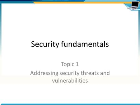 Security fundamentals Topic 1 Addressing security threats and vulnerabilities.