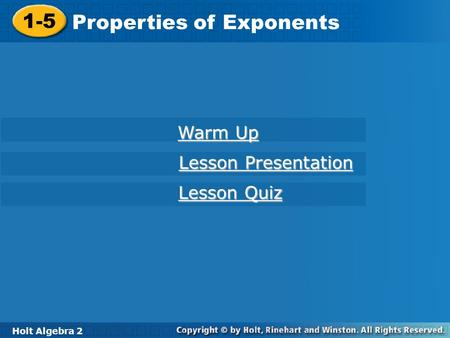 Holt Algebra 2 1-5 Properties of Exponents 1-5 Properties of Exponents Holt Algebra 2 Warm Up Warm Up Lesson Presentation Lesson Presentation Lesson Quiz.