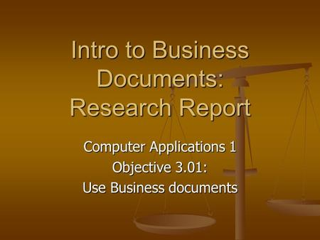 Intro to Business Documents: Research Report Computer Applications 1 Objective 3.01: Use Business documents.