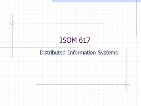 ISOM 617 Distributed Information Systems. A Brief History of Information Systems 1950s: batch processing mainframes 1960s: data communications over phone.
