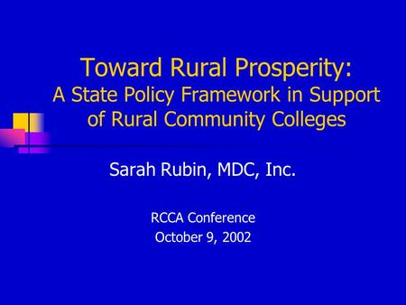 Toward Rural Prosperity: A State Policy Framework in Support of Rural Community Colleges Sarah Rubin, MDC, Inc. RCCA Conference October 9, 2002.