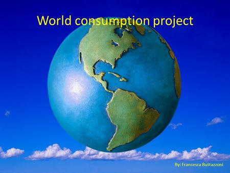 World consumption project By: Francesca Buttazzoni.