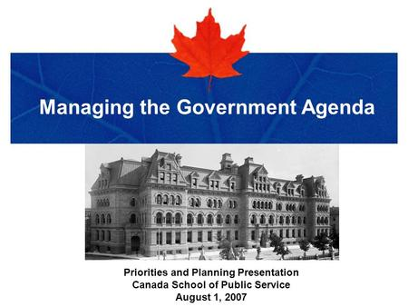 Title of Presentation in Verdana Bold Managing the Government Agenda Priorities and Planning Presentation Canada School of Public Service August 1, 2007.