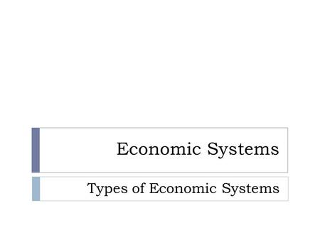 Economic Systems Types of Economic Systems. Traditional Economic System  Based on beliefs, customs and ways of doing things handed down from generation.