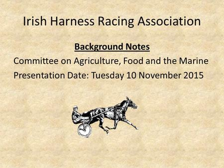 Irish Harness Racing Association Background Notes Committee on Agriculture, Food and the Marine Presentation Date: Tuesday 10 November 2015.